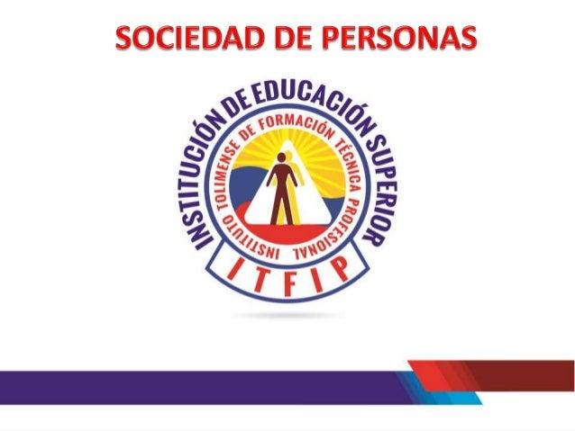 TABLA DE CONTENIDO 3. SOCIEDAD DE PERSONAS 3.1 SOCIEDAD COLECTIVA 3.2 SOCIEDAD EN COMANDITA 3.3 SOCIEDAD EN COMANDITA SIMP...