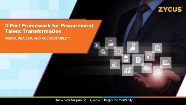 3-Part Framework for Procurement Talent Transformation VISION, REALISM, AND ACCOUNTABILITY Thank you for joining us, we wi...