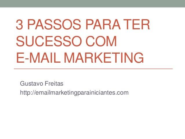 3 PASSOS PARA TER SUCESSO COM E-MAIL MARKETING Gustavo Freitas http://emailmarketingparainiciantes.com