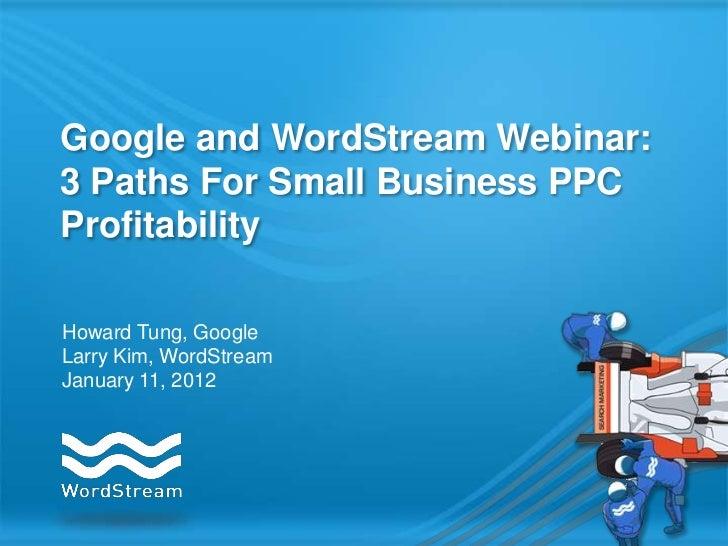 Google and WordStream Webinar:3 Paths For Small Business PPCProfitabilityHoward Tung, GoogleLarry Kim, WordStreamJanuary 1...