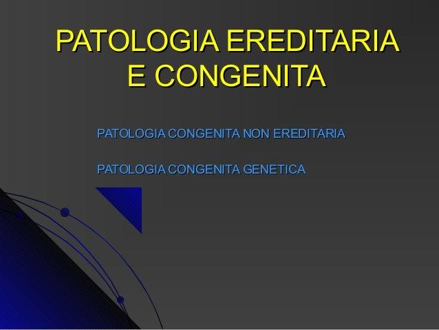 PATOLOGIA EREDITARIA    E CONGENITA  PATOLOGIA CONGENITA NON EREDITARIA  PATOLOGIA CONGENITA GENETICA
