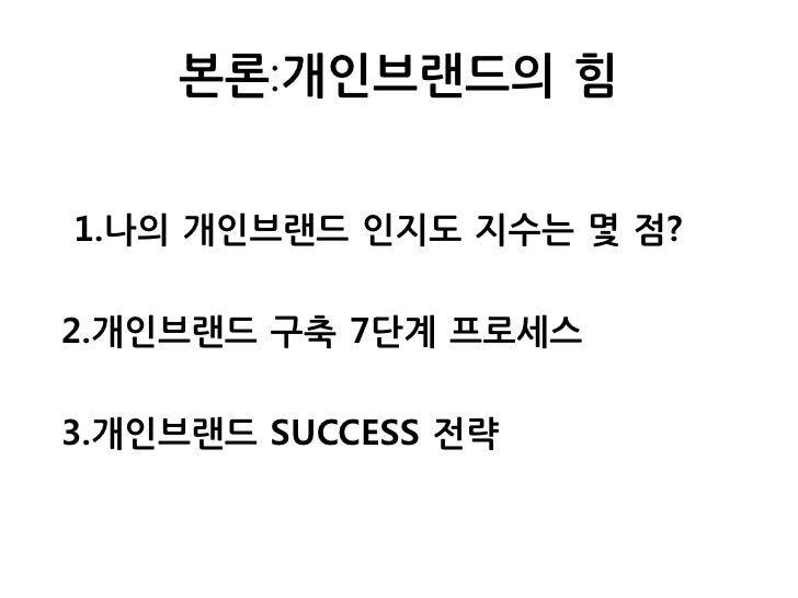 본론:개인브랜드의 힘   1.나의 개인브랜드 인지도 지수는 몇 점?  2.개인브랜드 구축 7단계 프로세스  3.개인브랜드 SUCCESS 전략