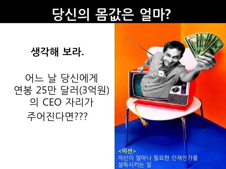 당신의 몸값은 얼마?    생각해 보라.   어느 날 당싞에게 연봉 25만 달러(3억원)   의 CEO 자리가  주어진다면???                    <미션>                  자싞이 얼마나 필...