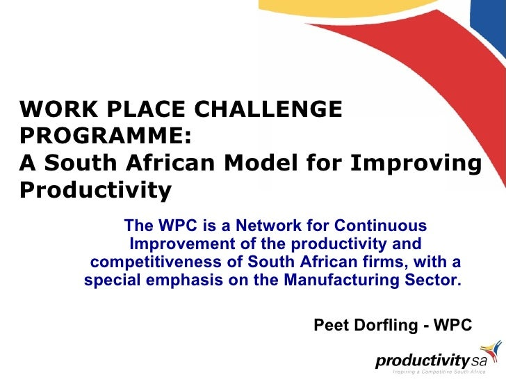 WORK PLACE CHALLENGE PROGRAMME: A South African Model for Improving Productivity  The WPC is a Network for Continuous Impr...