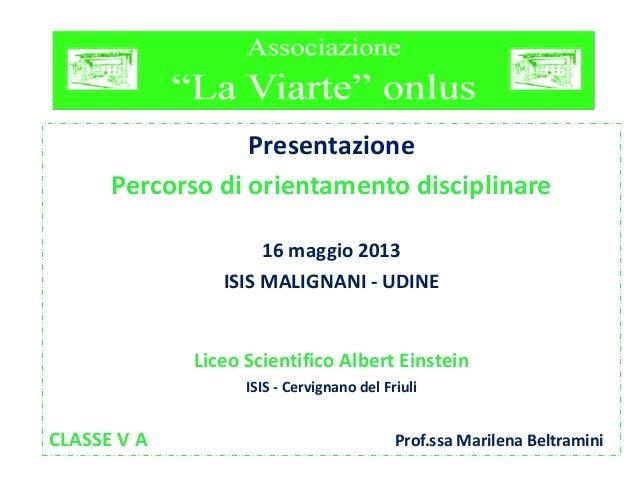 Presentazione Percorso di orientamento disciplinare 16 maggio 2013 ISIS MALIGNANI - UDINE Liceo Scientifico Albert Einstei...