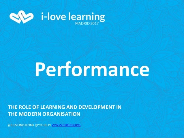THE ROLE OF LEARNING AND DEVELOPMENT IN THE MODERN ORGANISATION @EDMUNDMONK @YOURLPI WWW.THELPI.ORG Performance