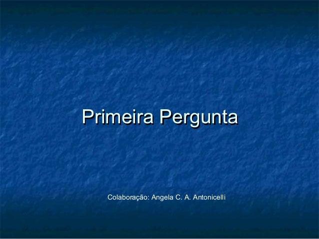 Primeira PerguntaPrimeira Pergunta Colaboração: Angela C. A. Antonicelli