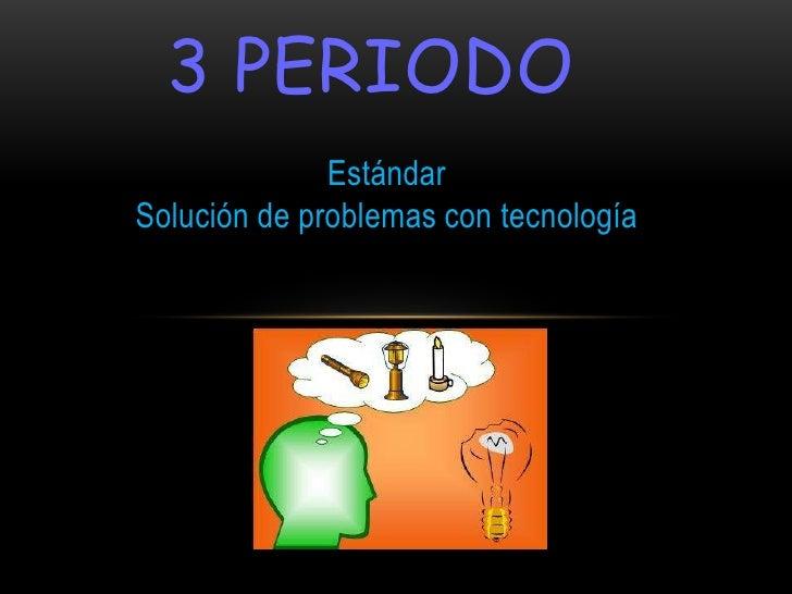 3 PERIODO              EstándarSolución de problemas con tecnología