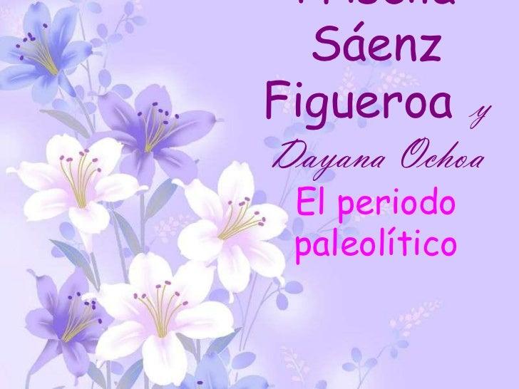 Priscila  SáenzFigueroa yDayana Ochoa El periodo paleolítico