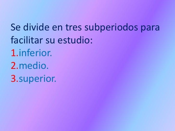 Se divide en tres subperiodos parafacilitar su estudio:1.inferior.2.medio.3.superior.
