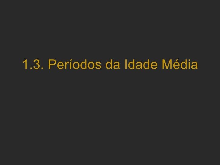 1.3.  Períodos da Idade Média
