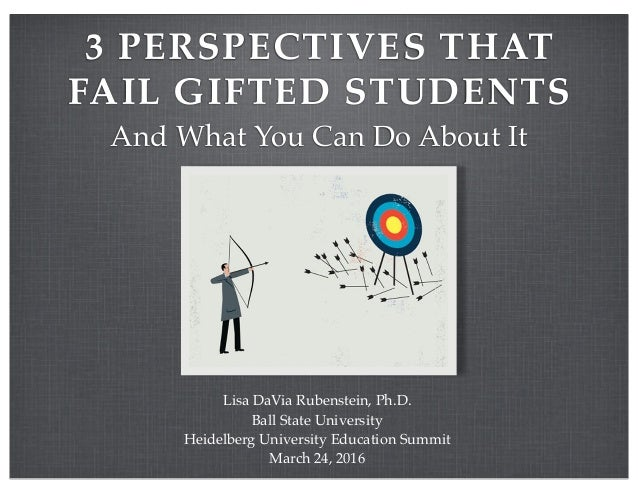 3 PERSPECTIVES THAT FAIL GIFTED STUDENTS And What You Can Do About It Lisa DaVia Rubenstein, Ph.D. Ball State University H...