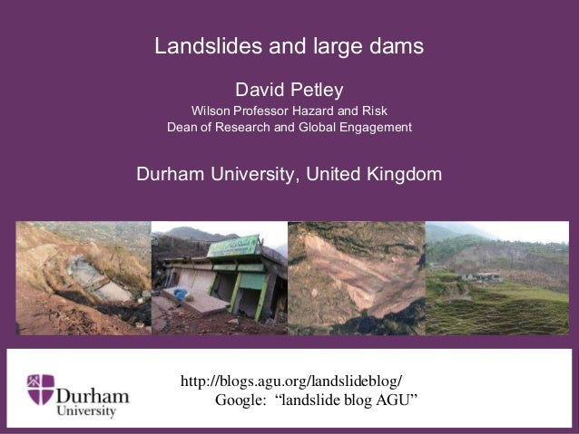 Landslides and large dams David Petley Wilson Professor Hazard and Risk Dean of Research and Global Engagement  Durham Uni...