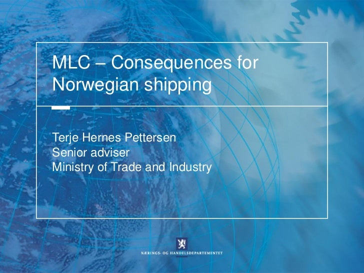 MLC – Consequences forNorwegian shippingTerje Hernes PettersenSenior adviserMinistry of Trade and Industry