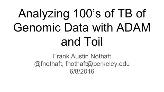 Analyzing 100's of TB of Genomic Data with ADAM and Toil Frank Austin Nothaft @fnothaft, fnothaft@berkeley.edu 6/8/2016