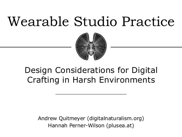 Wearable Studio Practice Design Considerations for Digital Crafting in Harsh Environments Andrew Quitmeyer (digitalnatural...