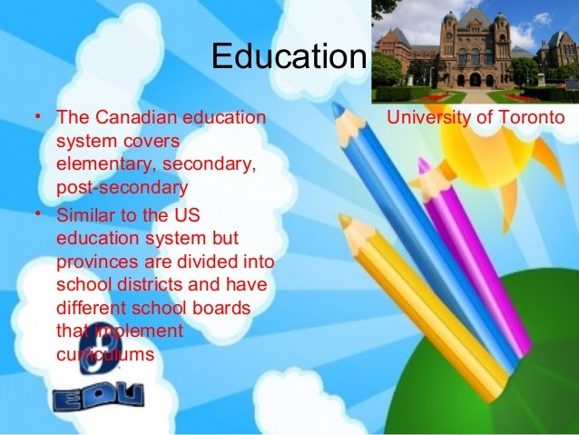canadas educational system Canada is a beautiful country occupying the northernmost region of the north american continent the country, which consists of 10 distinct provinces and 3 territories, extends all the way from the atlantic ocean in the east to the pacific ocean in the west, and northward into the arctic ocean.