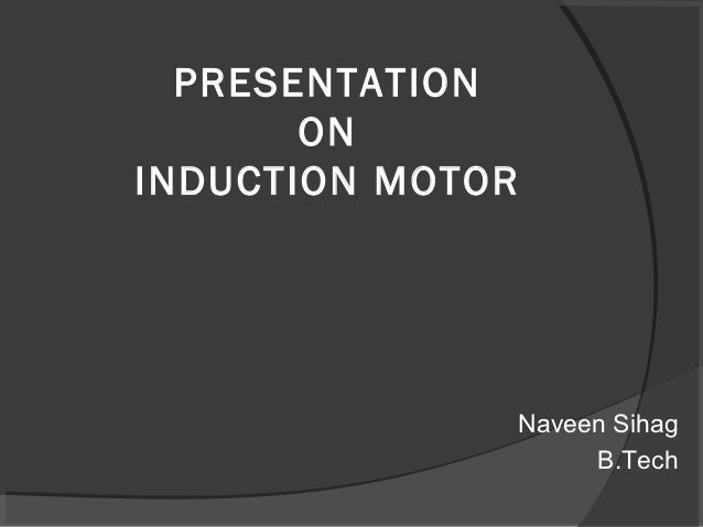 PRESENTATION       ONINDUCTION MOTOR                  Naveen Sihag                       B.Tech