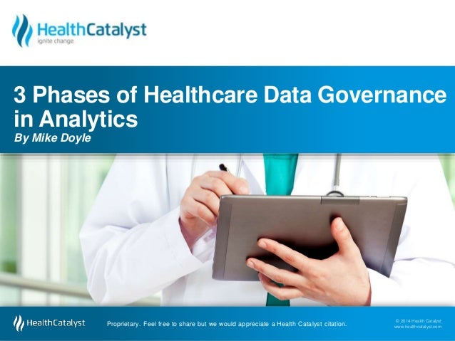 3 Phases of Healthcare Data Governance  in Analytics  By Mike Doyle  © 2014 Health Catalyst  www.healthcatalyst.com Propri...