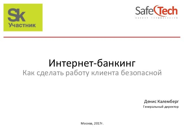 """h""""p://www.safe-tech.ru ДенисКалемберг Генеральныйдиректор  Москва,2017г. Каксделатьработуклиентабезопасной  ..."""