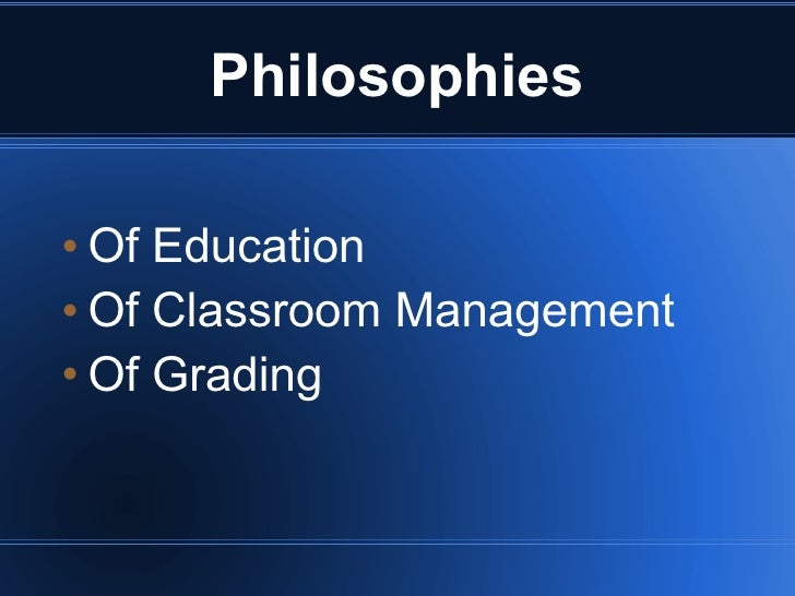 Philosophies   Of Education  Of Classroom Management   Of Grading