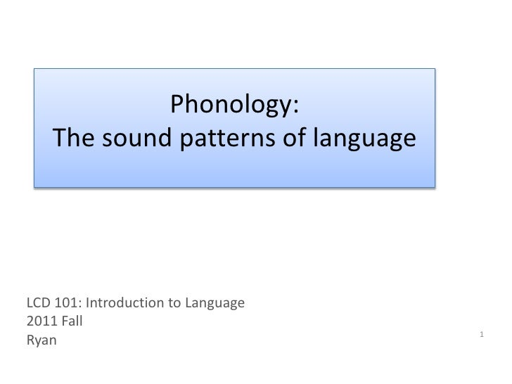 Phonology: <br />The sound patterns of language<br />LCD 101: Introduction to Language<br />2011 Fall<br />Ryan<br />1<br />