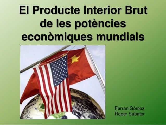 El Producte Interior Brut de les potències econòmiques mundials Ferran Gómez Roger Sabater