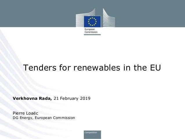 Verkhovna Rada, 21 February 2019 Pierre Loa�c DG Energy, European Commission Tenders for renewables in the EU
