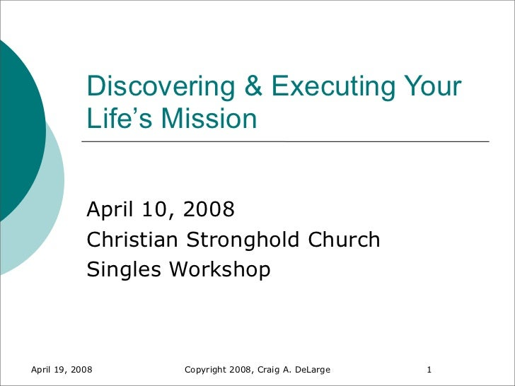 Discovering & Executing Your            Life's Mission            April 10, 2008            Christian Stronghold Church   ...