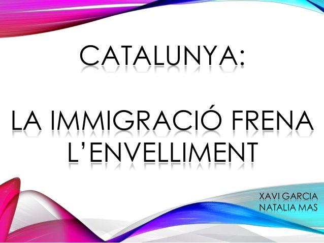 CATALUNYA: LA IMMIGRACIÓ FRENA L'ENVELLIMENT XAVI GARCIA NATALIA MAS