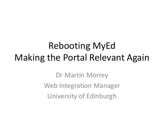 Rebooting MyEd Making the Portal Relevant Again Dr Martin Morrey Web Integration Manager University of Edinburgh