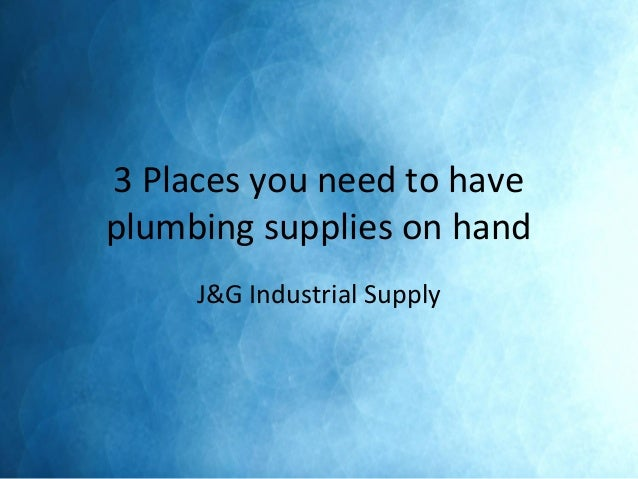 3 Places you need to have plumbing supplies on hand J&G Industrial Supply