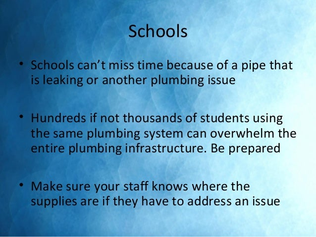 Schools • Schools can't miss time because of a pipe that is leaking or another plumbing issue • Hundreds if not thousands ...