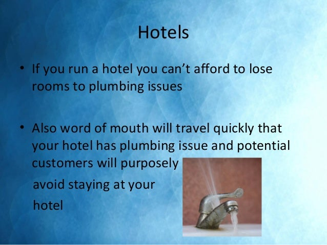 Hotels • If you run a hotel you can't afford to lose rooms to plumbing issues • Also word of mouth will travel quickly tha...