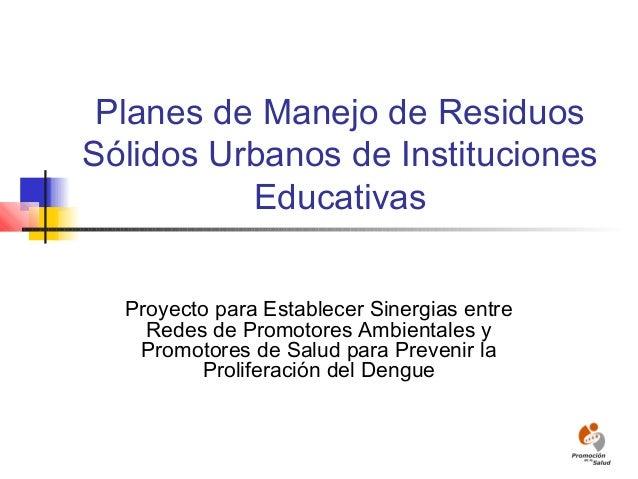 Planes de Manejo de Residuos Sólidos Urbanos de Instituciones Educativas Proyecto para Establecer Sinergias entre Redes de...