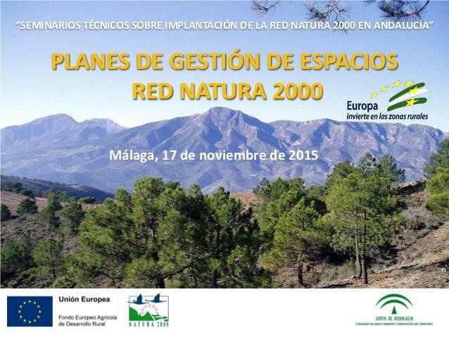 """Málaga, 17 de noviembre de 2015 """"SEMINARIOS TÉCNICOS SOBRE IMPLANTACIÓN DE LA RED NATURA 2000 EN ANDALUCÍA"""" PLANES DE GEST..."""
