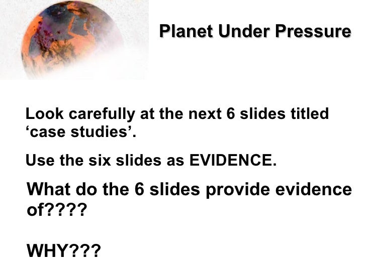 Planet Under Pressure   Look carefully at the next 6 slides titled 'case studies'. Use the six slides as EVIDENCE. What do...