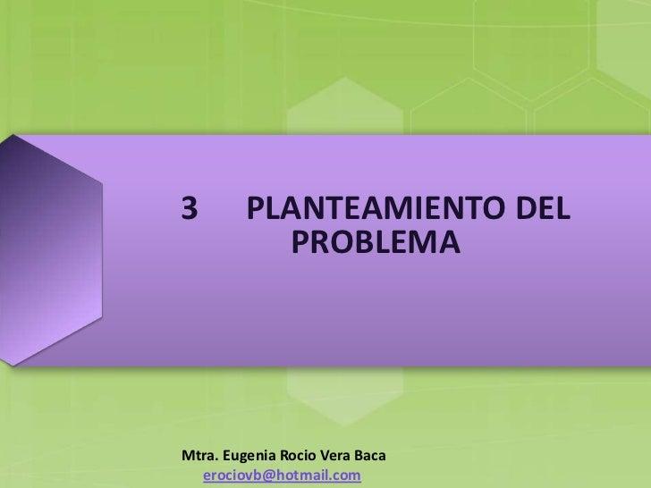 3        PLANTEAMIENTO DEL           PROBLEMAMtra. Eugenia Rocio Vera Baca  erociovb@hotmail.com
