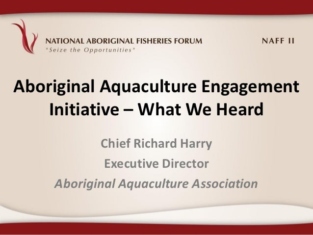 Aboriginal Aquaculture Engagement    Initiative – What We Heard            Chief Richard Harry            Executive Direct...