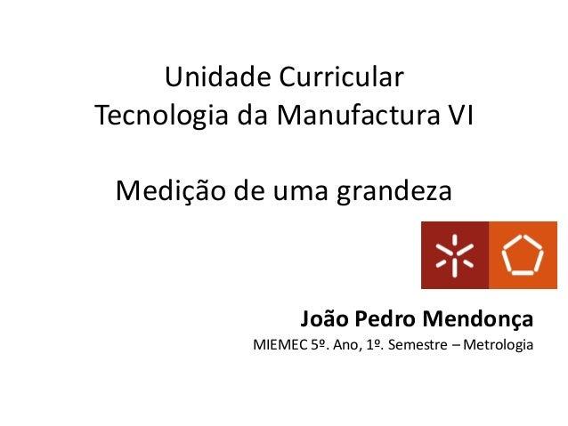 Unidade Curricular Tecnologia da Manufactura VI Medição de uma grandeza  João Pedro Mendonça MIEMEC 5º. Ano, 1º. Semestre ...