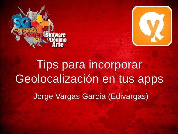 Tips para incorporarGeolocalización en tus apps   Jorge Vargas García (Edivargas)