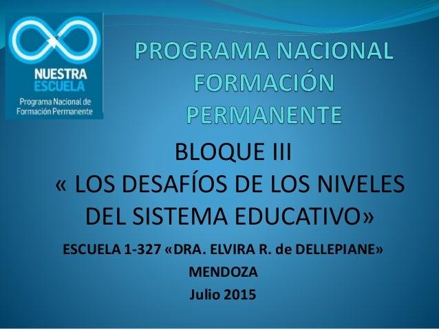 ESCUELA 1-327 «DRA. ELVIRA R. de DELLEPIANE» MENDOZA Julio 2015 BLOQUE III « LOS DESAFÍOS DE LOS NIVELES DEL SISTEMA EDUCA...