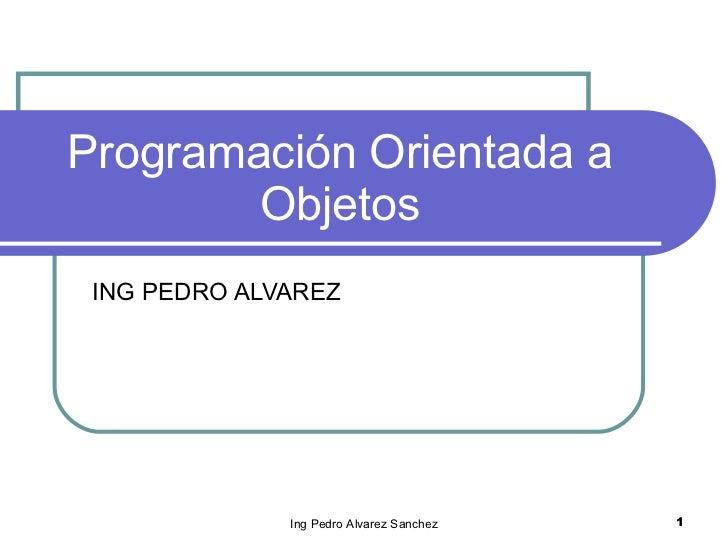 Programación Orientada a Objetos ING PEDRO ALVAREZ Ing Pedro Alvarez Sanchez