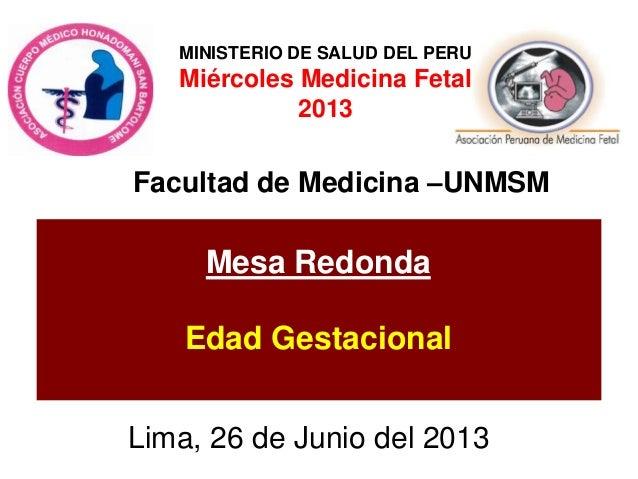 Lima, 26 de Junio del 2013 Mesa Redonda Edad Gestacional Facultad de Medicina –UNMSM MINISTERIO DE SALUD DEL PERU Miércole...