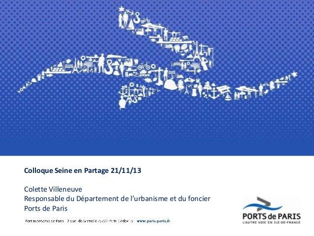 Colloque Seine en Partage 21/11/13  Colette Villeneuve Responsable du Département de l'urbanisme et du foncier Ports de Pa...
