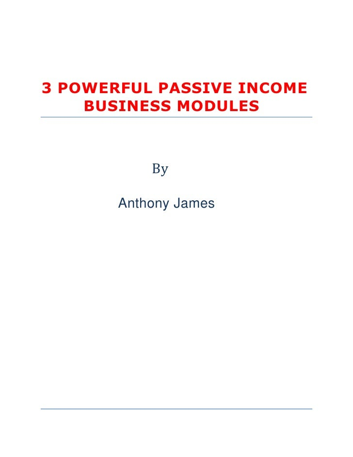 3 POWERFUL PASSIVE INCOME     BUSINESS MODULES               By         Anthony James