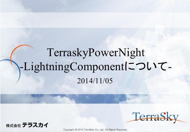 Copyright © 2014 TerraSky Co.,Ltd. All Rights Reserved.  TerraskyPowerNight -LightningComponentについて-  2014/11/05