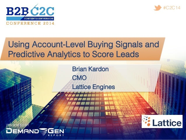 PRESENTED BY! #C2C14! Using Account-Level Buying Signals and Predictive Analytics to Score Leads! Brian Kardon! CMO! Latti...