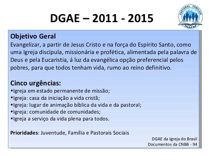 DGAE – 2011 - 2015Objetivo GeralEvangelizar, a partir de Jesus Cristo e na força do Espírito Santo, comouma Igreja discípu...