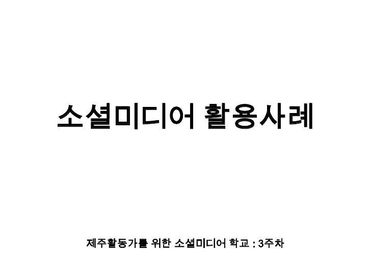 소셜미디어 활용사례<br />제주활동가를 위한 소셜미디어 학교 : 3주차<br />